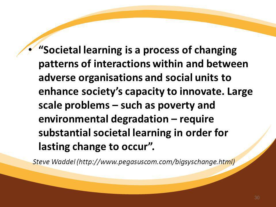 Societal learning is a process of changing patterns of interactions within and between adverse organisations and social units to enhance society's capacity to innovate. Large scale problems – such as poverty and environmental degradation – require substantial societal learning in order for lasting change to occur .