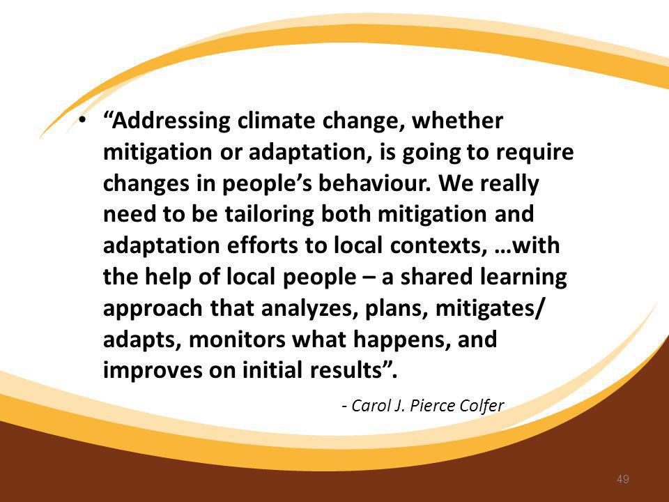 Addressing climate change, whether mitigation or adaptation, is going to require changes in people's behaviour. We really need to be tailoring both mitigation and adaptation efforts to local contexts, …with the help of local people – a shared learning approach that analyzes, plans, mitigates/ adapts, monitors what happens, and improves on initial results .