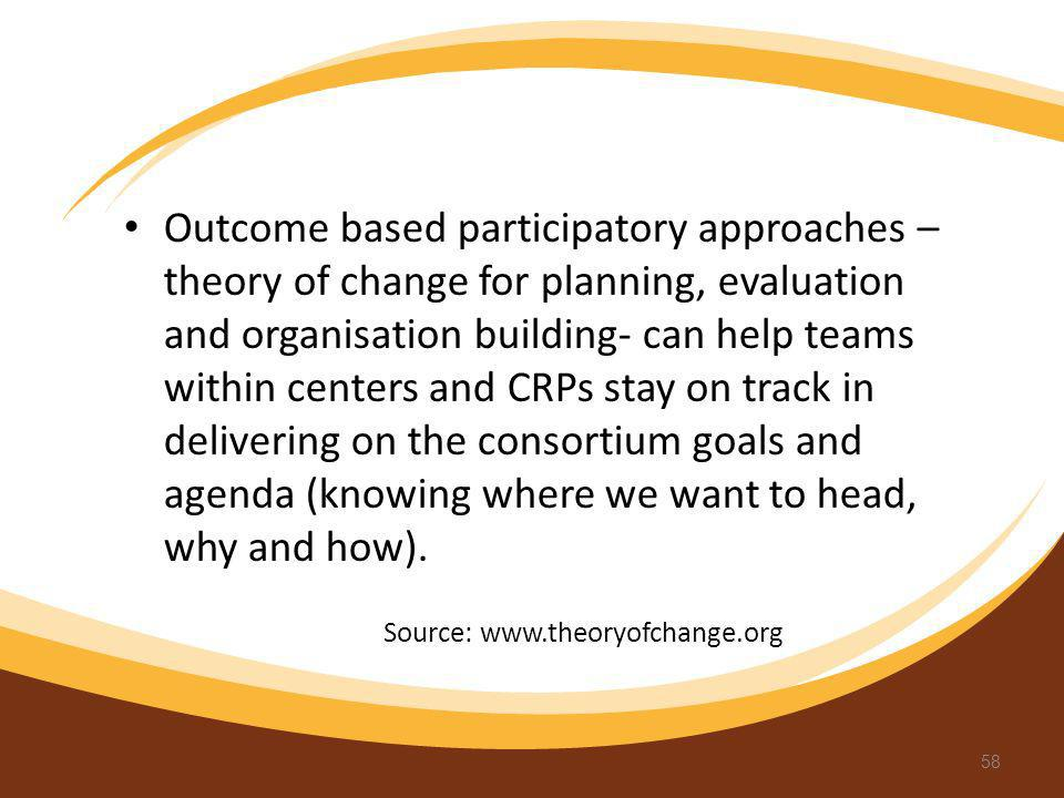 Outcome based participatory approaches –theory of change for planning, evaluation and organisation building- can help teams within centers and CRPs stay on track in delivering on the consortium goals and agenda (knowing where we want to head, why and how).