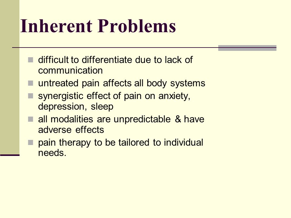 Inherent Problems difficult to differentiate due to lack of communication. untreated pain affects all body systems.