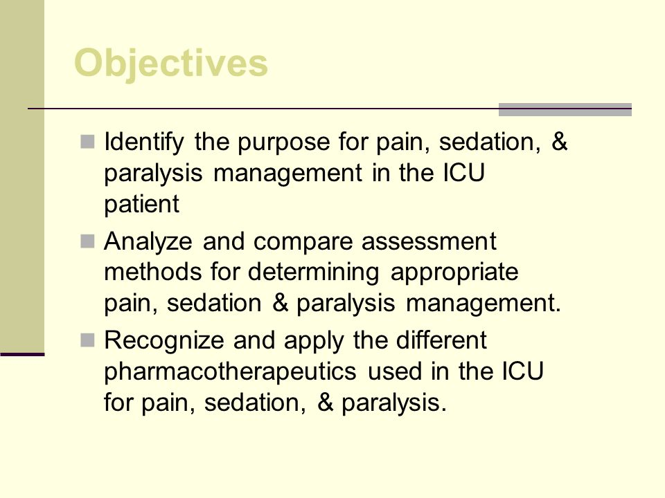 Objectives Identify the purpose for pain, sedation, & paralysis management in the ICU patient.