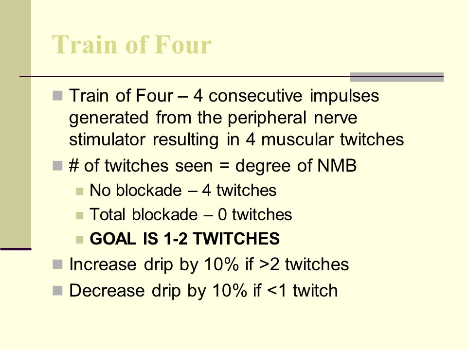 Train of Four Train of Four – 4 consecutive impulses generated from the peripheral nerve stimulator resulting in 4 muscular twitches.