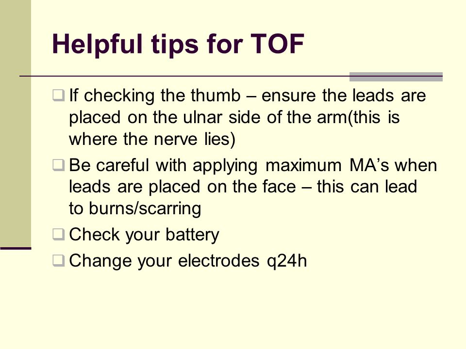 Helpful tips for TOF If checking the thumb – ensure the leads are placed on the ulnar side of the arm(this is where the nerve lies)