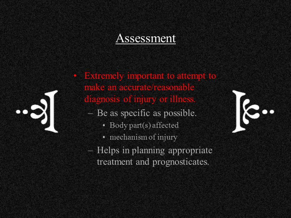 Assessment Extremely important to attempt to make an accurate/reasonable diagnosis of injury or illness.