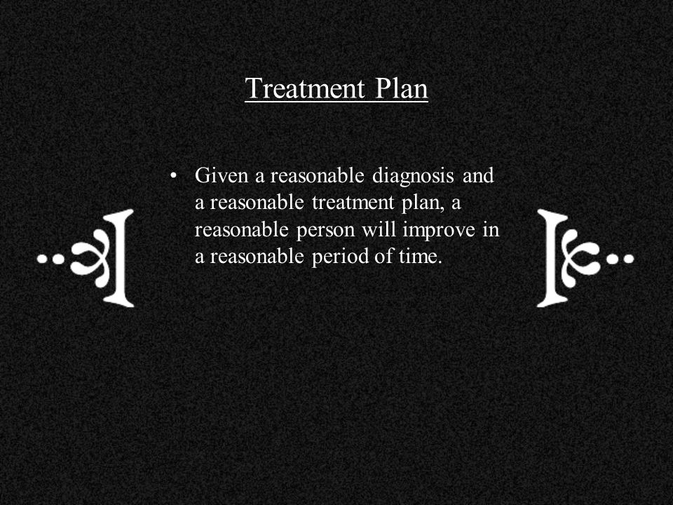 Treatment Plan Given a reasonable diagnosis and a reasonable treatment plan, a reasonable person will improve in a reasonable period of time.