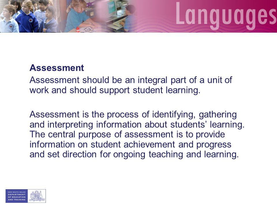 Assessment Assessment should be an integral part of a unit of work and should support student learning.