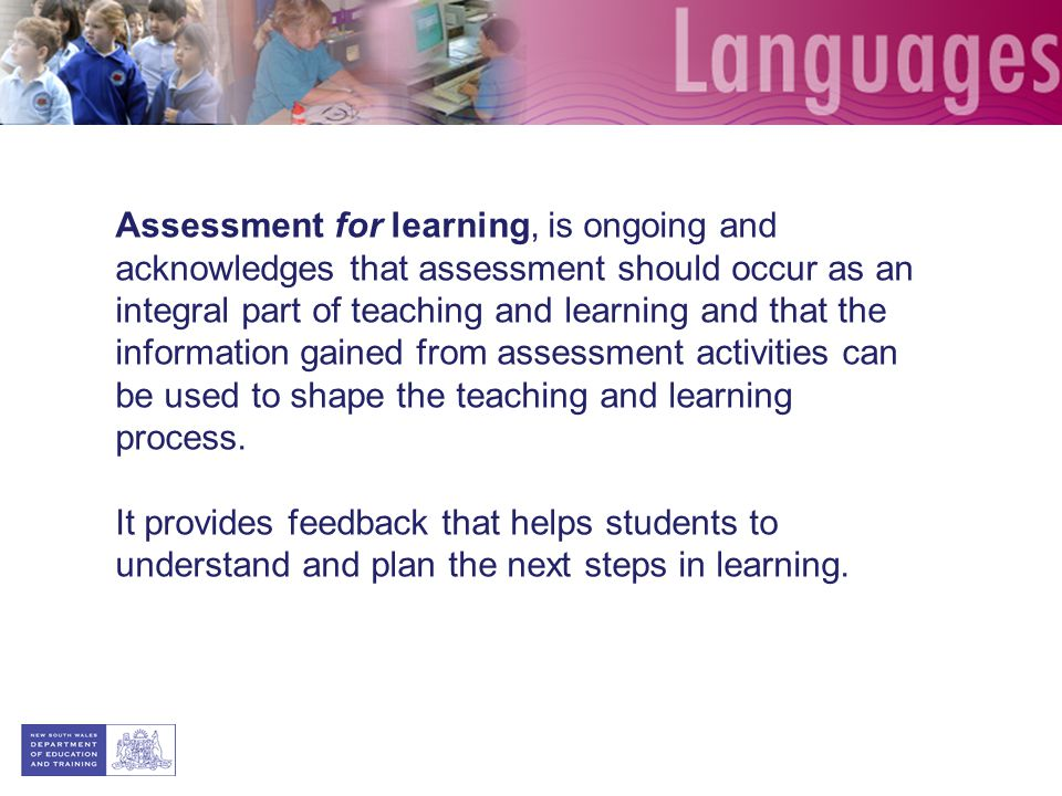 Assessment for learning, is ongoing and acknowledges that assessment should occur as an integral part of teaching and learning and that the information gained from assessment activities can be used to shape the teaching and learning process.