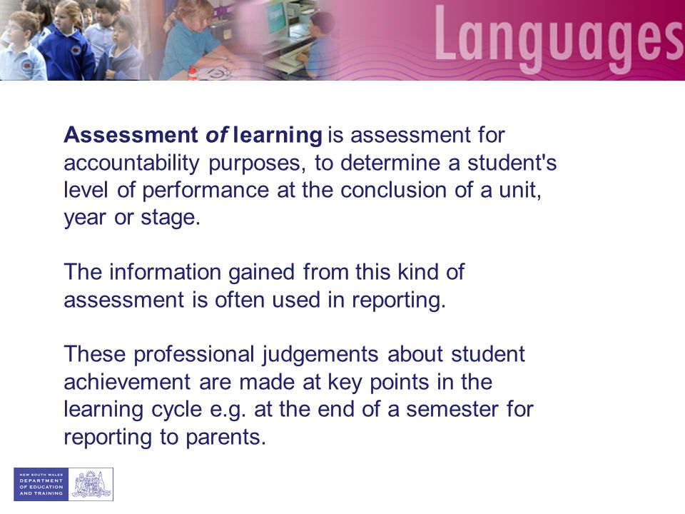 Assessment of learning is assessment for accountability purposes, to determine a student s level of performance at the conclusion of a unit, year or stage.