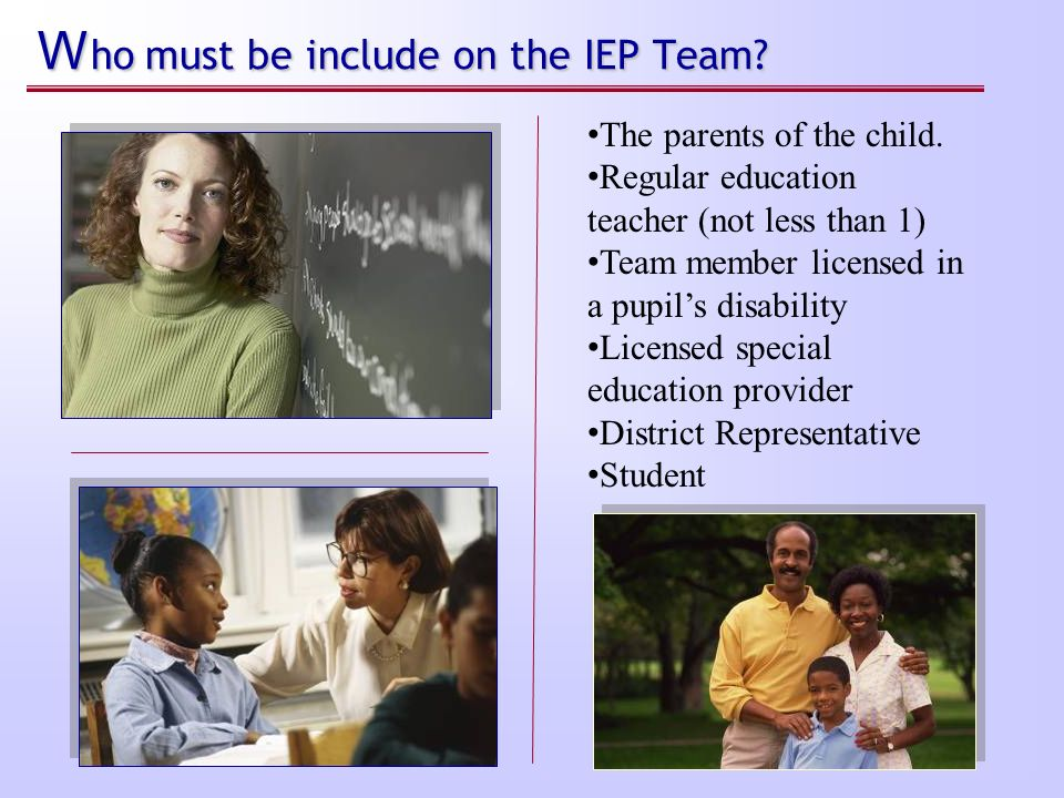 Who must be include on the IEP Team