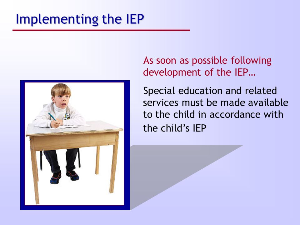 Implementing the IEP As soon as possible following development of the IEP…