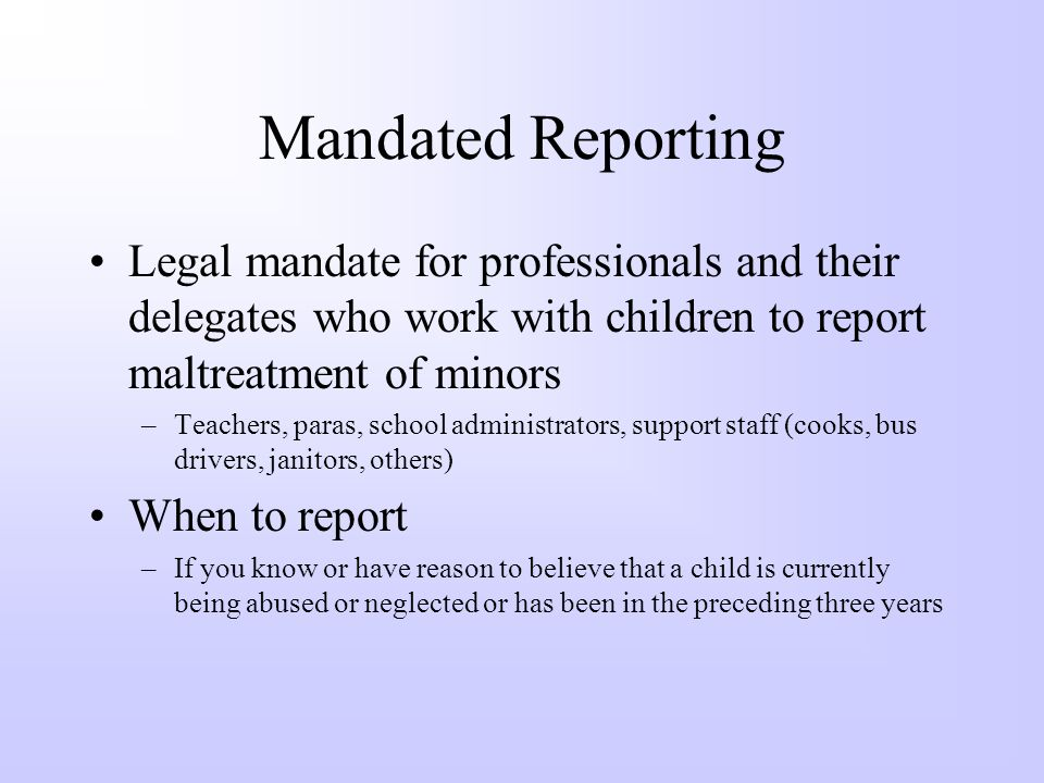 Mandated Reporting Legal mandate for professionals and their delegates who work with children to report maltreatment of minors.