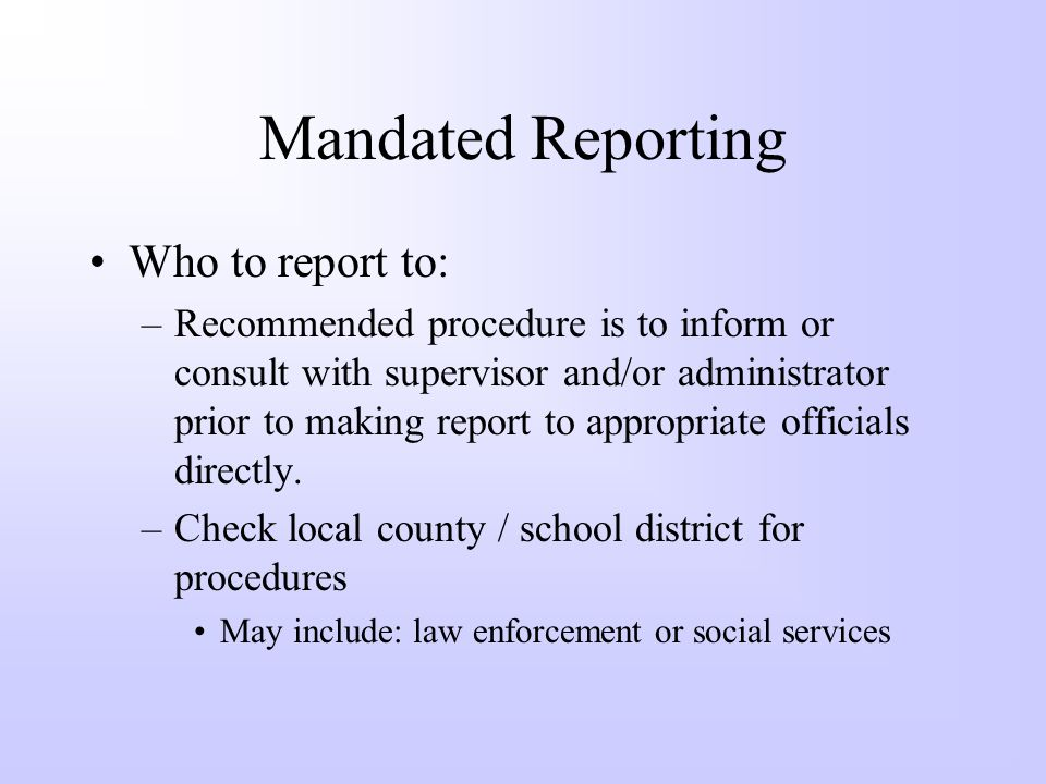 Mandated Reporting Who to report to: