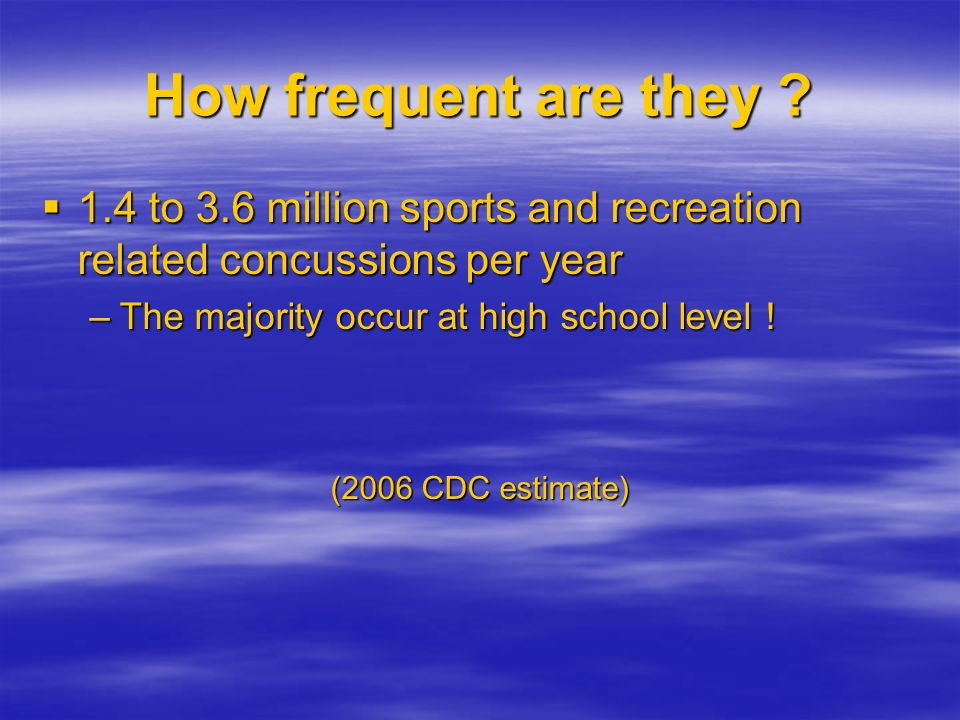 How frequent are they 1.4 to 3.6 million sports and recreation related concussions per year. The majority occur at high school level !