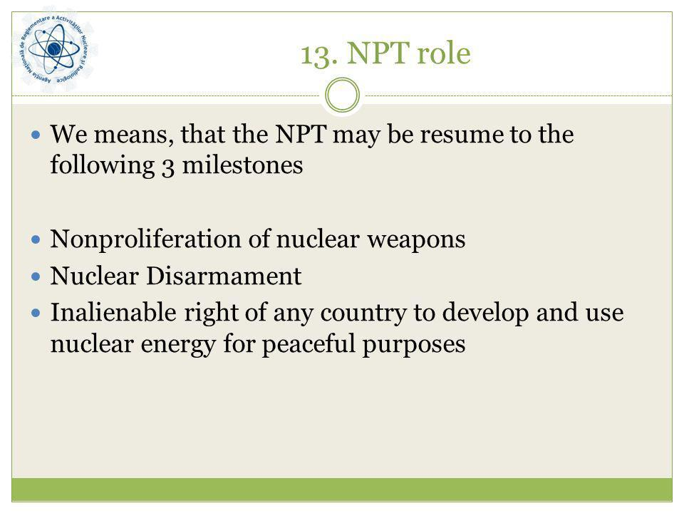 13. NPT roleWe means, that the NPT may be resume to the following 3 milestones. Nonproliferation of nuclear weapons.
