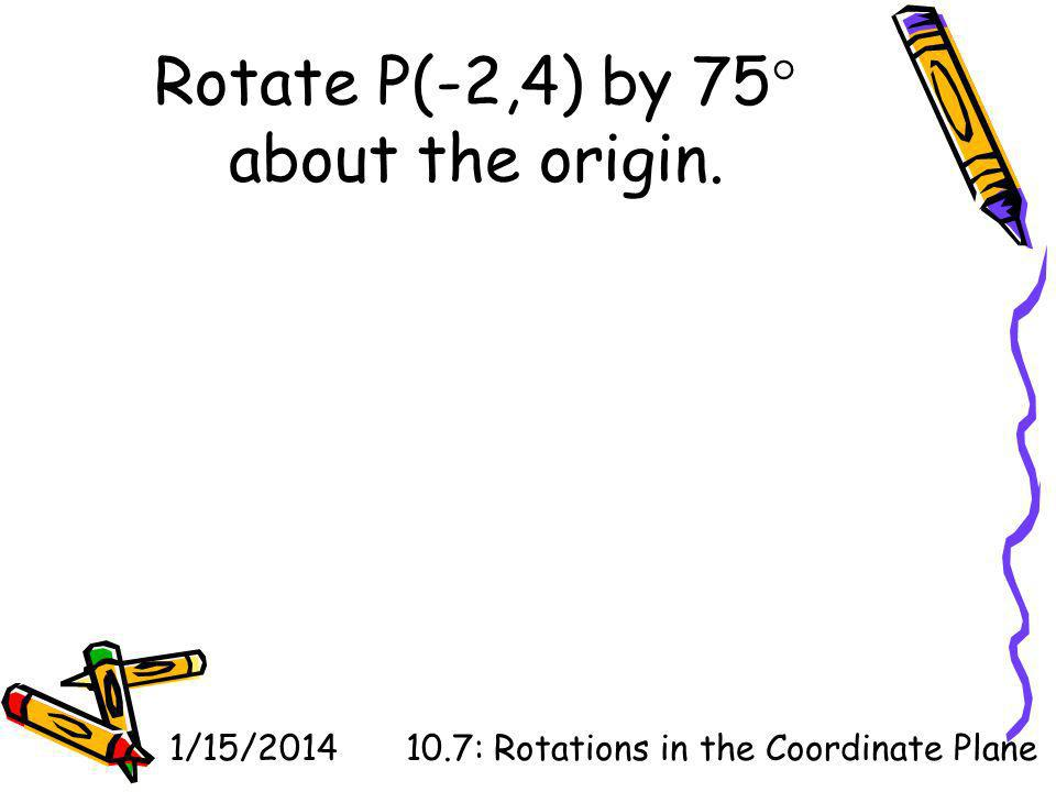 Rotate P(-2,4) by 75 about the origin.