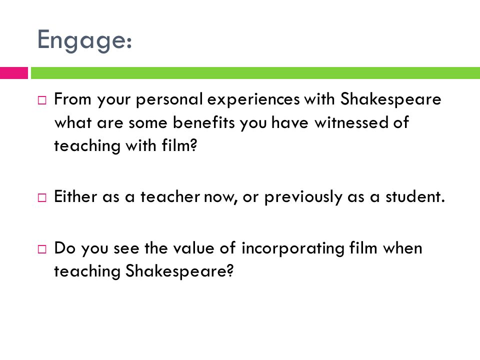 Engage: From your personal experiences with Shakespeare what are some benefits you have witnessed of teaching with film