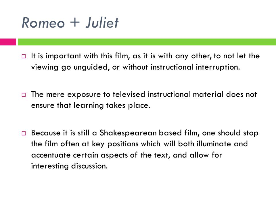 Romeo + Juliet It is important with this film, as it is with any other, to not let the viewing go unguided, or without instructional interruption.