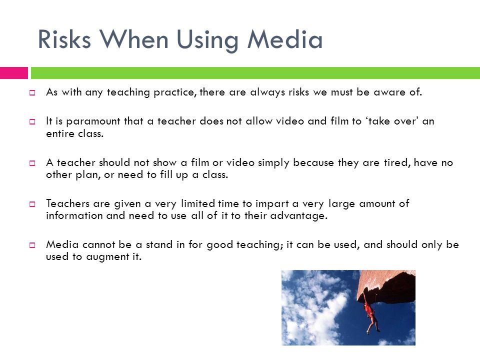 Risks When Using Media As with any teaching practice, there are always risks we must be aware of.