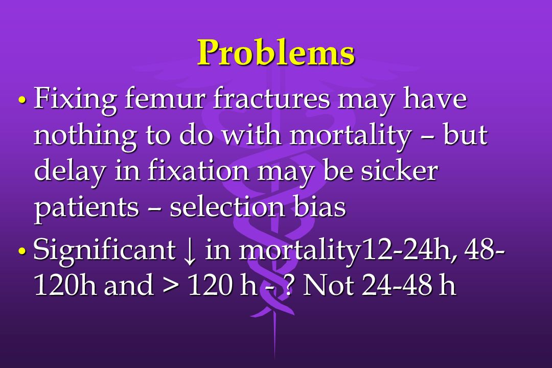 ProblemsFixing femur fractures may have nothing to do with mortality – but delay in fixation may be sicker patients – selection bias.