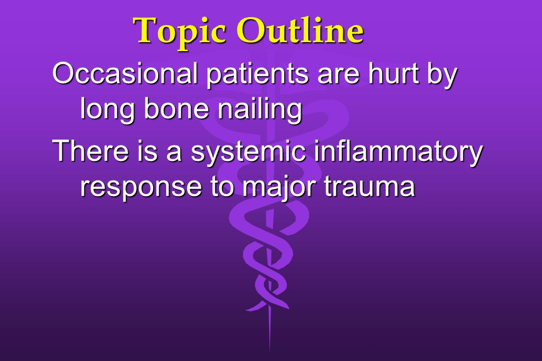 Topic Outline Occasional patients are hurt by long bone nailing