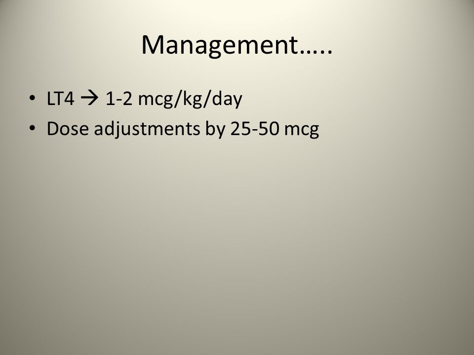 Management….. LT4  1-2 mcg/kg/day Dose adjustments by 25-50 mcg