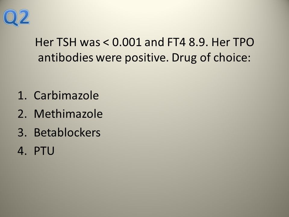 Q2 Her TSH was < 0.001 and FT4 8.9. Her TPO antibodies were positive. Drug of choice: Carbimazole.