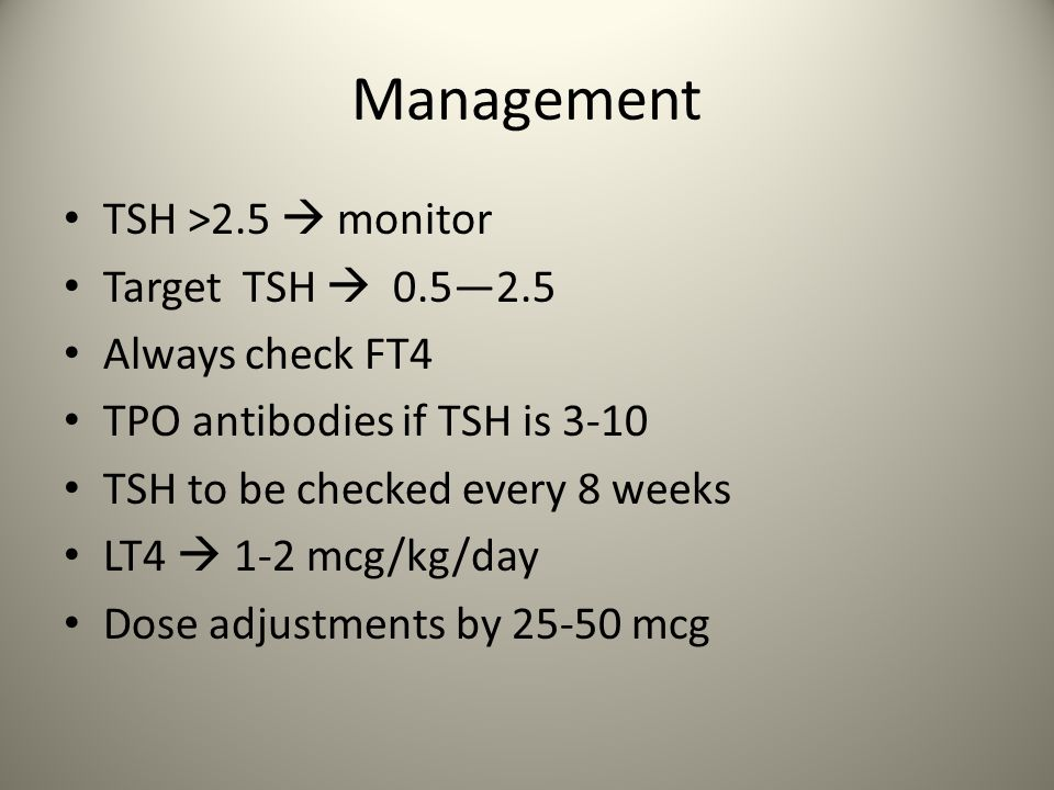 Management TSH >2.5  monitor Target TSH  0.5—2.5 Always check FT4