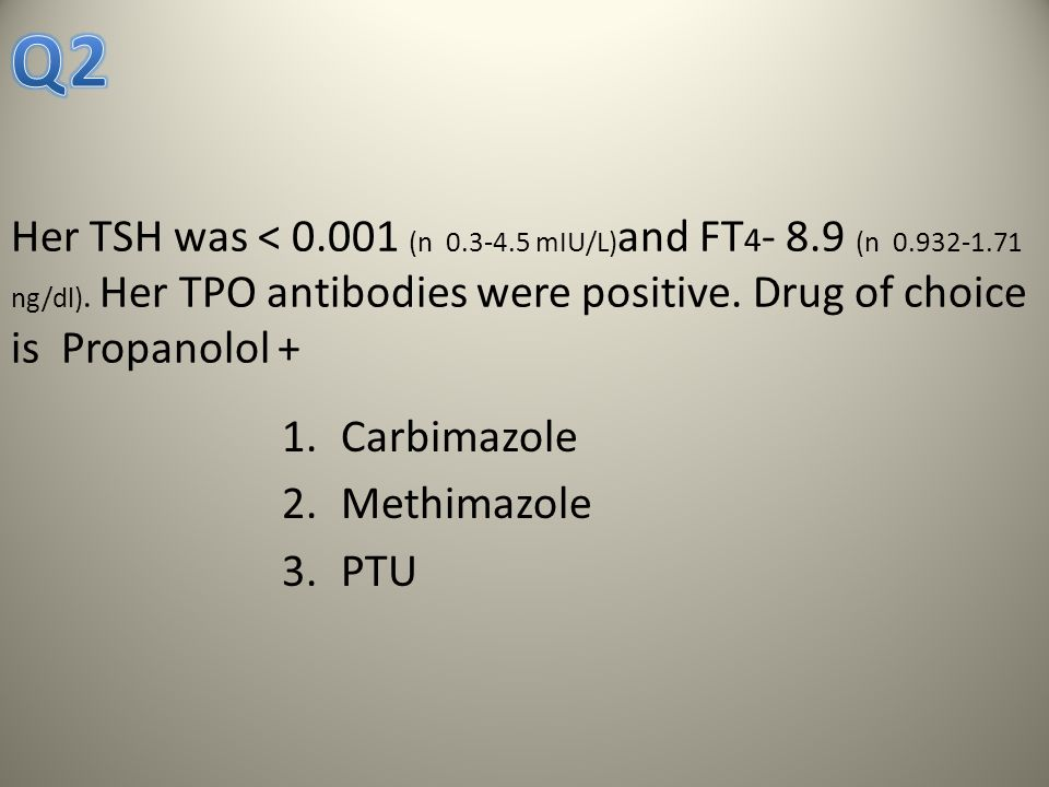 Q2 Her TSH was < 0.001 (n 0.3-4.5 mIU/L)and FT4- 8.9 (n 0.932-1.71 ng/dl). Her TPO antibodies were positive. Drug of choice is Propanolol +