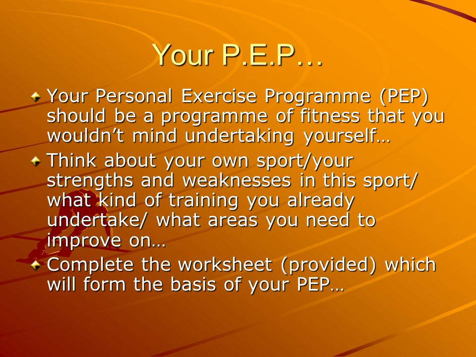 Your P.E.P… Your Personal Exercise Programme (PEP) should be a programme of fitness that you wouldn't mind undertaking yourself…