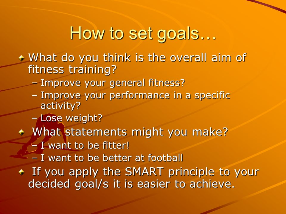 How to set goals… What do you think is the overall aim of fitness training Improve your general fitness