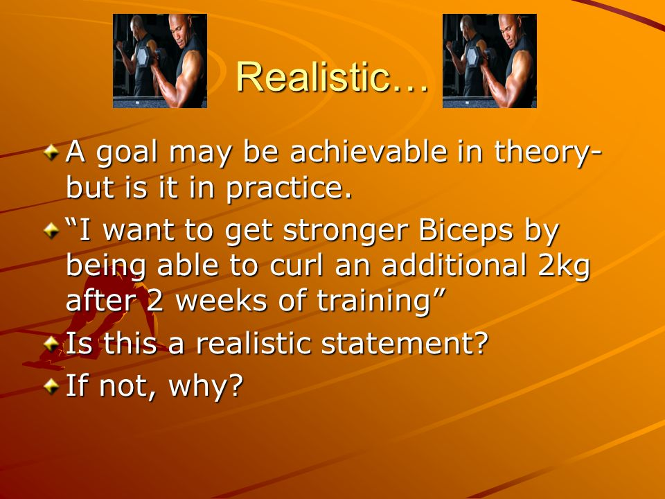 Realistic… A goal may be achievable in theory- but is it in practice.