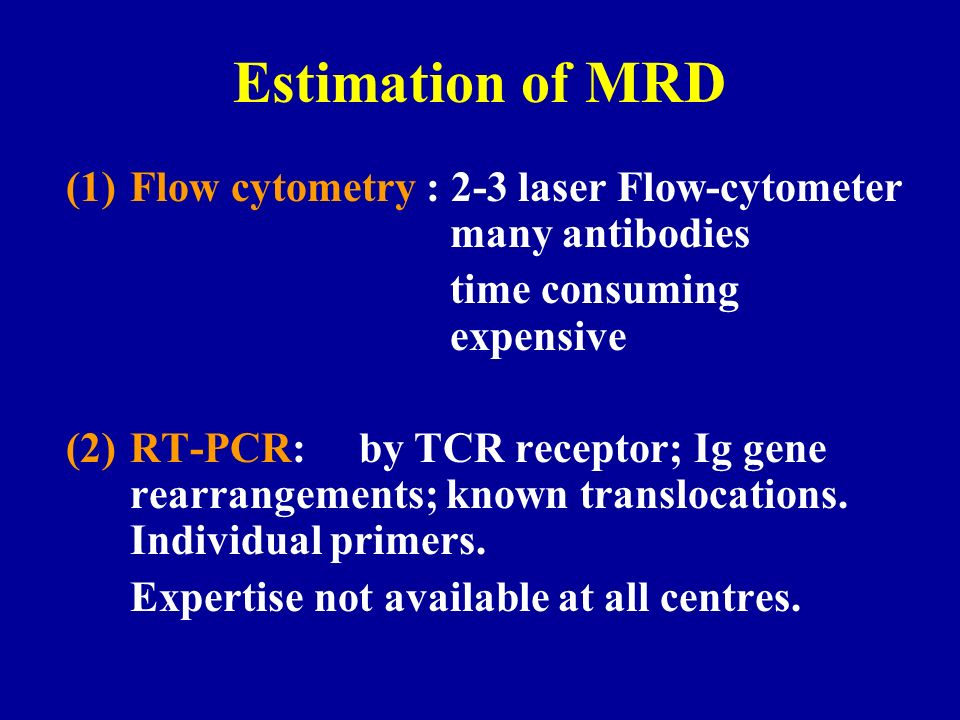 Estimation of MRD Flow cytometry : 2-3 laser Flow-cytometer many antibodies. time consuming expensive.