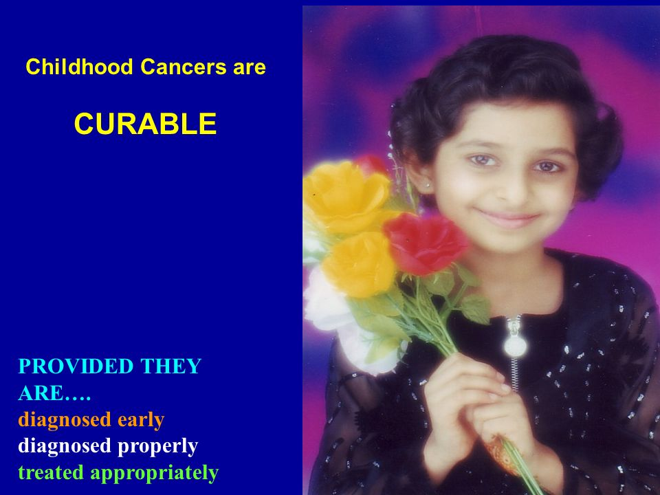 CURABLE Childhood Cancers are PROVIDED THEY ARE…. diagnosed early