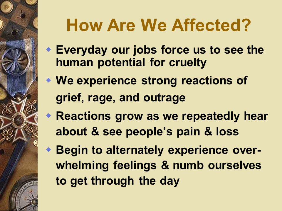 How Are We Affected Everyday our jobs force us to see the human potential for cruelty. We experience strong reactions of grief, rage, and outrage.