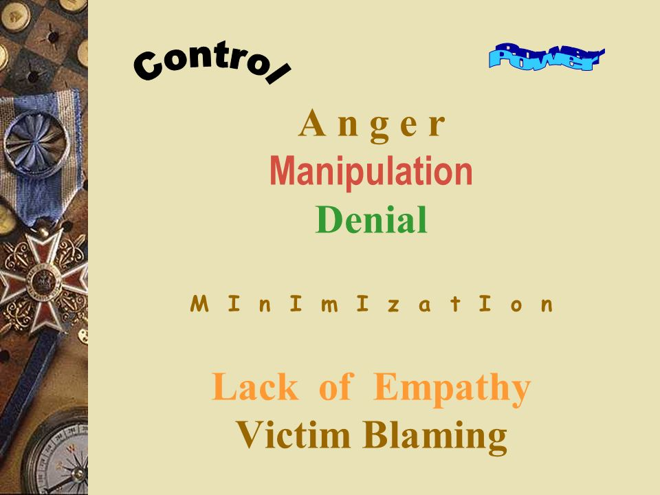 A n g e r Manipulation Denial M I n I m I z a t I o n Lack of Empathy Victim Blaming