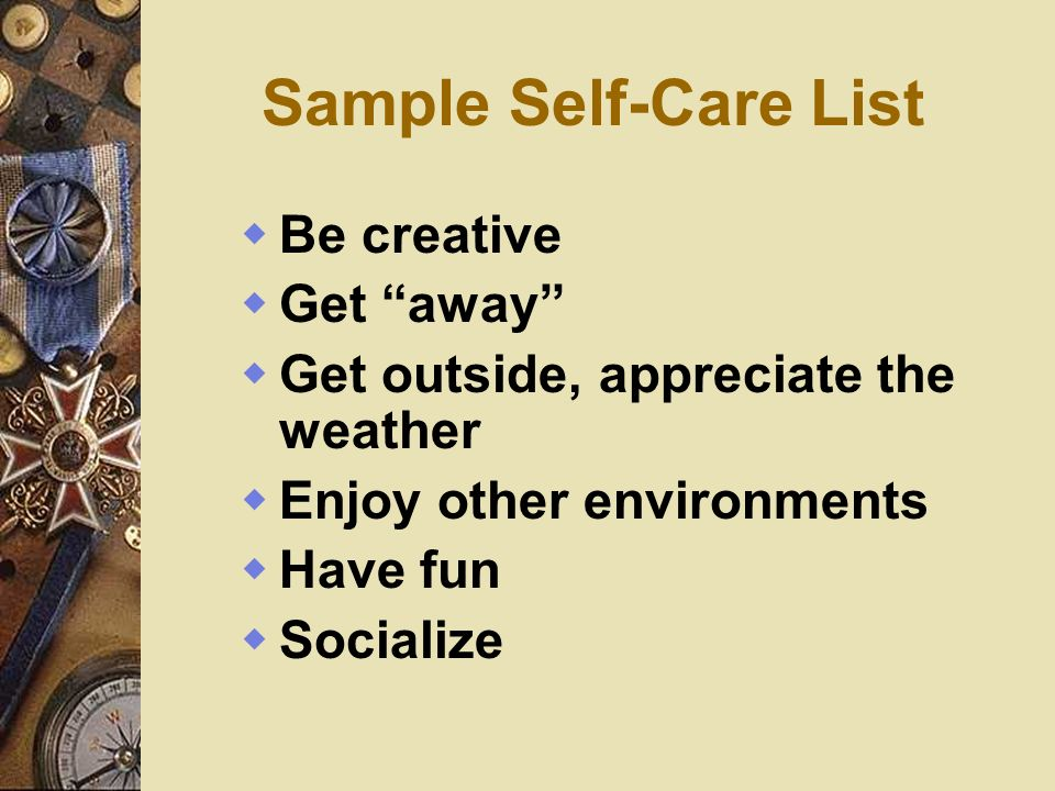 Sample Self-Care List Be creative Get away