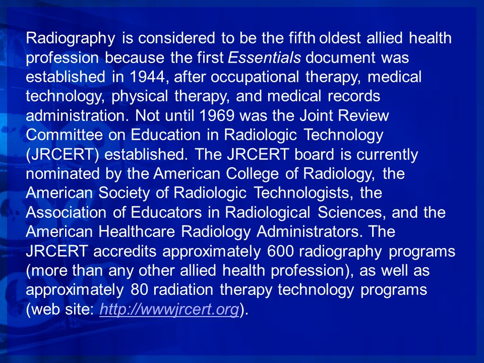 Radiography is considered to be the fifth oldest allied health profession because the first Essentials document was established in 1944, after occupational therapy, medical technology, physical therapy, and medical records administration.