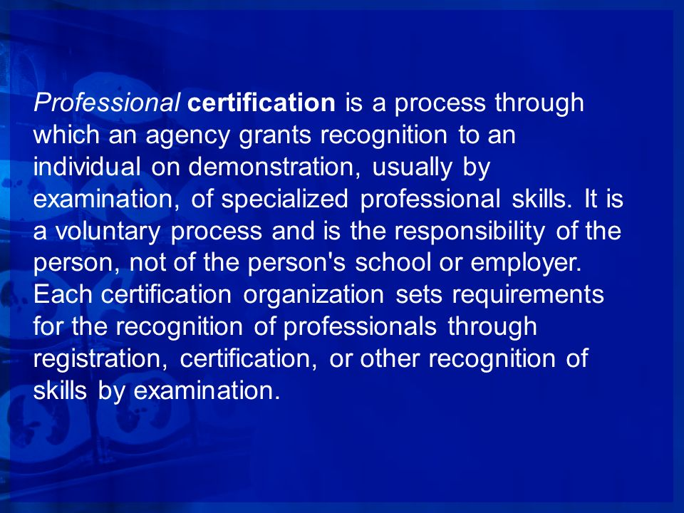 Professional certification is a process through which an agency grants recognition to an individual on demonstration, usually by examination, of specialized professional skills.