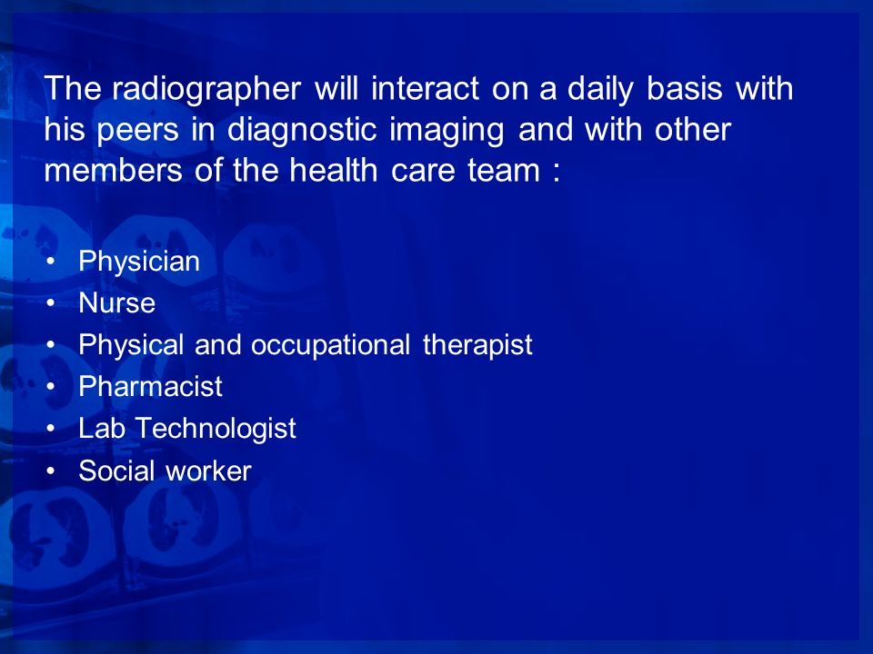 The radiographer will interact on a daily basis with his peers in diagnostic imaging and with other members of the health care team :