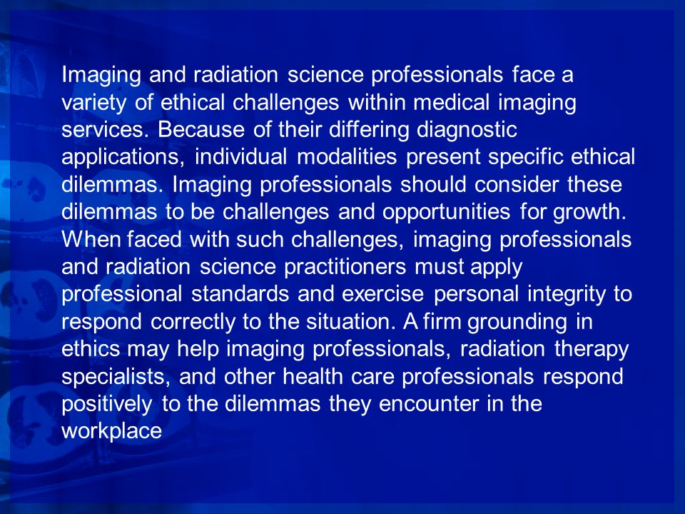 Imaging and radiation science professionals face a variety of ethical challenges within medical imaging services.