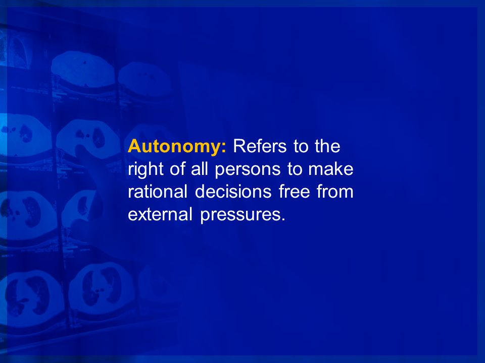 Autonomy: Refers to the right of all persons to make rational decisions free from external pressures.