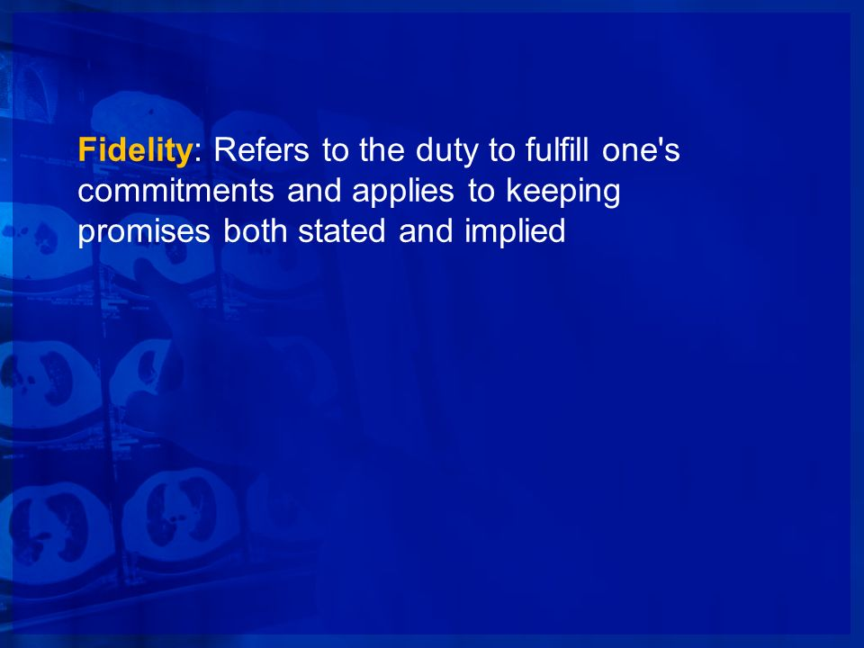Fidelity: Refers to the duty to fulfill one s commitments and applies to keeping promises both stated and implied