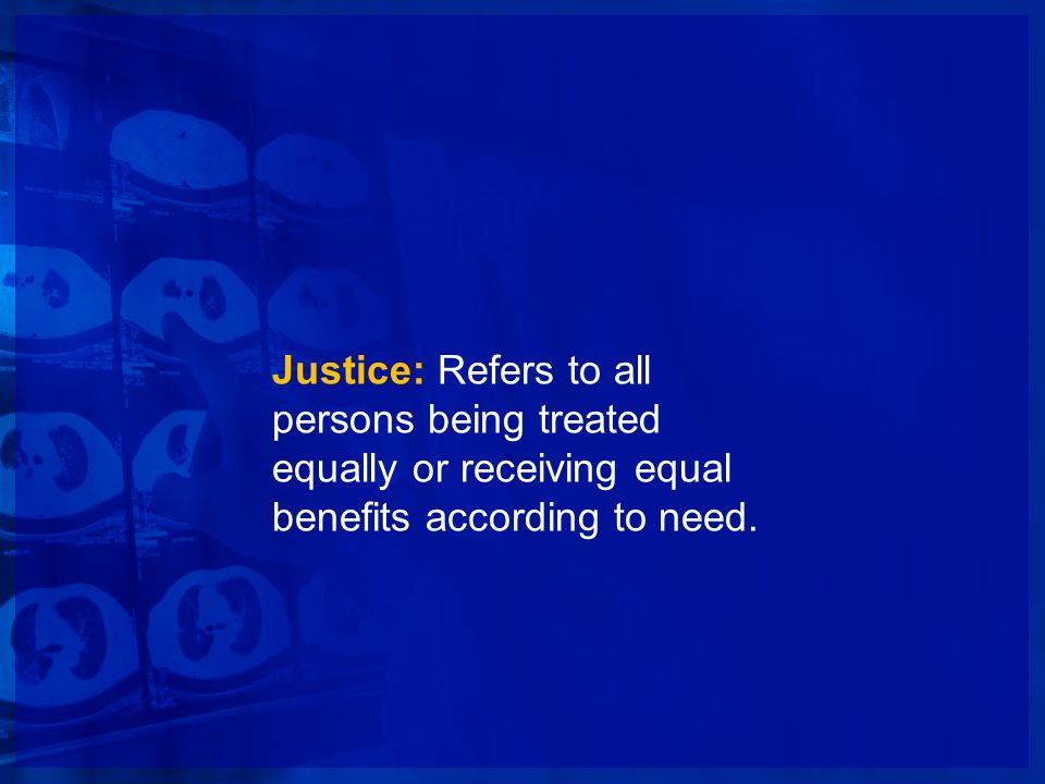 Justice: Refers to all persons being treated equally or receiving equal benefits according to need.