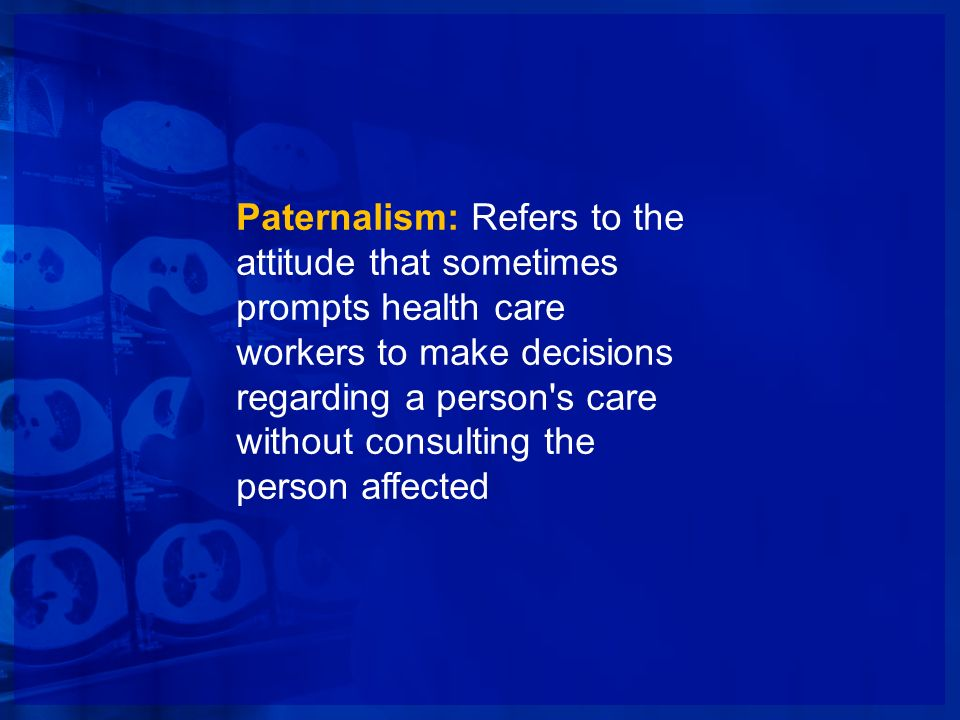 Paternalism: Refers to the attitude that sometimes prompts health care workers to make decisions regarding a person s care without consulting the person affected