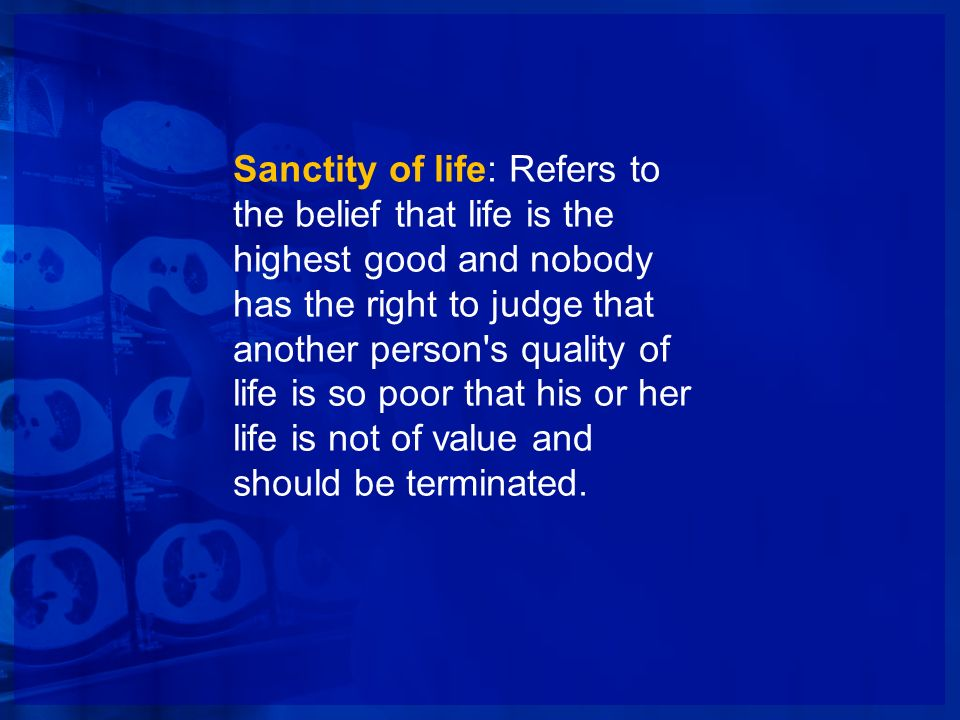 Sanctity of life: Refers to the belief that life is the highest good and nobody has the right to judge that another person s quality of life is so poor that his or her life is not of value and should be terminated.