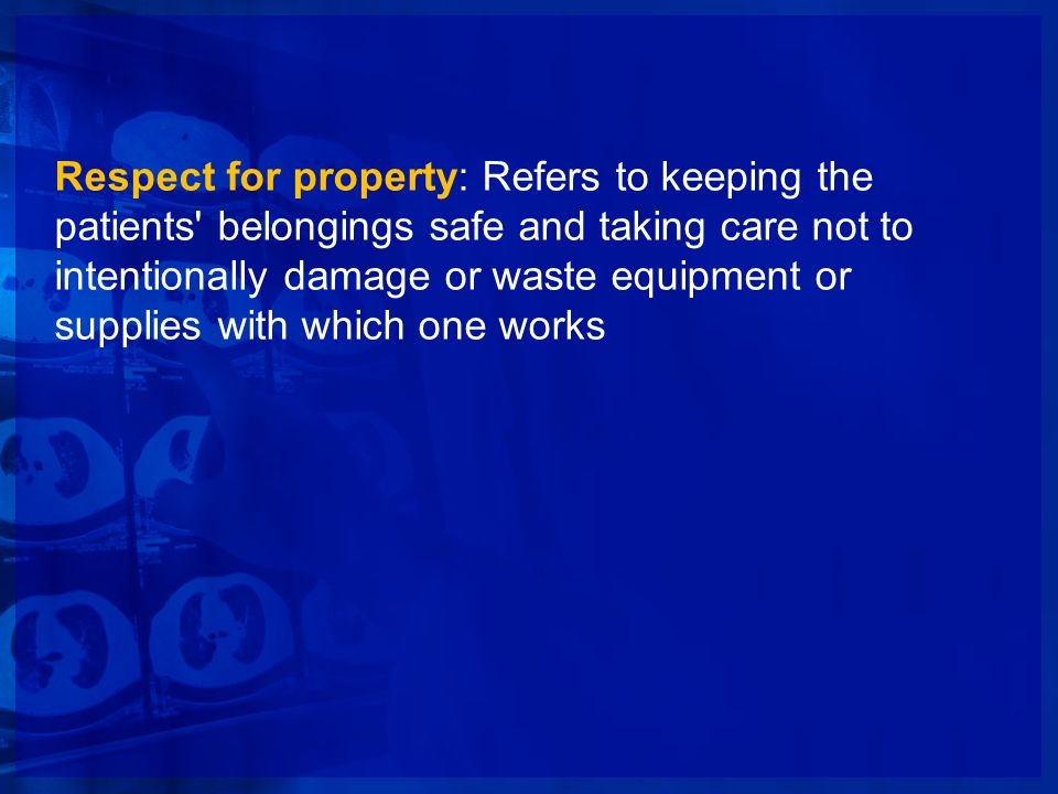 Respect for property: Refers to keeping the patients belongings safe and taking care not to intentionally damage or waste equipment or supplies with which one works
