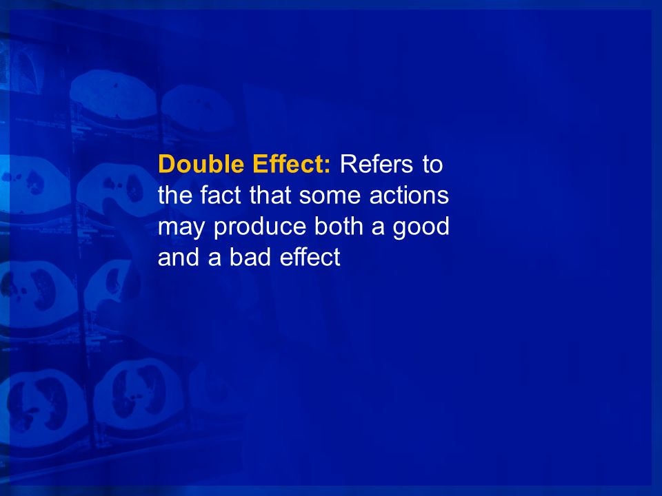 Double Effect: Refers to the fact that some actions may produce both a good and a bad effect