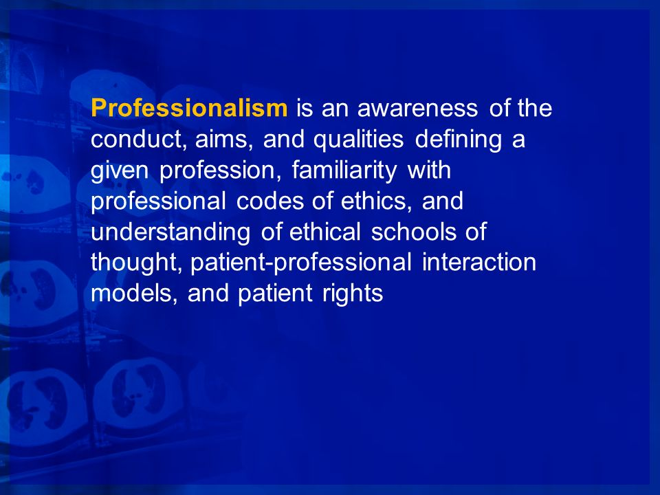 Professionalism is an awareness of the conduct, aims, and qualities defining a given profession, familiarity with professional codes of ethics, and understanding of ethical schools of thought, patient-professional interaction models, and patient rights