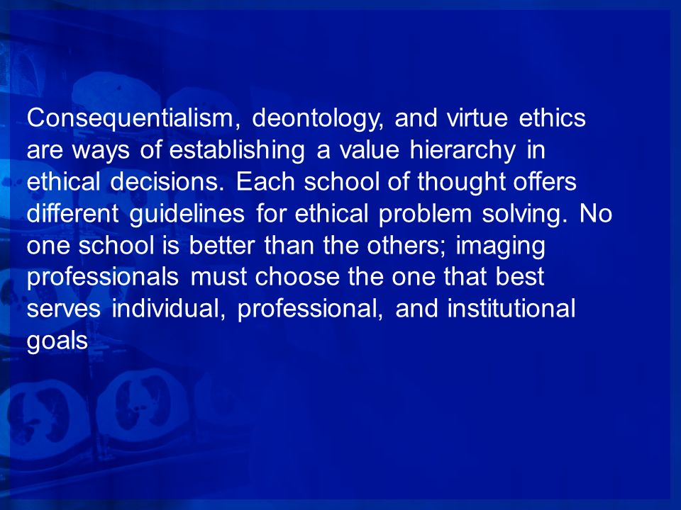 Consequentialism, deontology, and virtue ethics are ways of establishing a value hierarchy in ethical decisions.