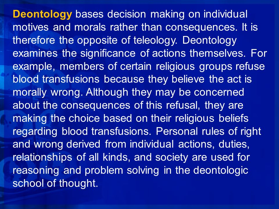Deontology bases decision making on individual motives and morals rather than consequences.